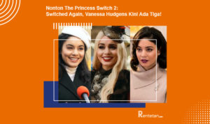 Nonton The Princess Switch 2 Switched Again, Vanessa Hudgens Kini Ada Tiga!